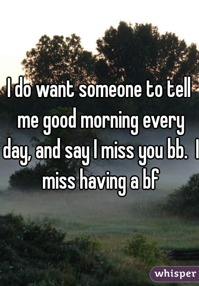 I do want someone to tell me good morning every day, and say I miss you bb.  I miss having a bf
