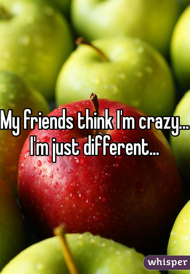 My friends think I'm crazy... I'm just different...