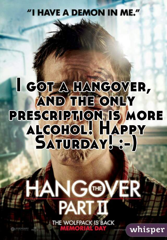 I got a hangover, and the only prescription is more alcohol! Happy Saturday! :-)