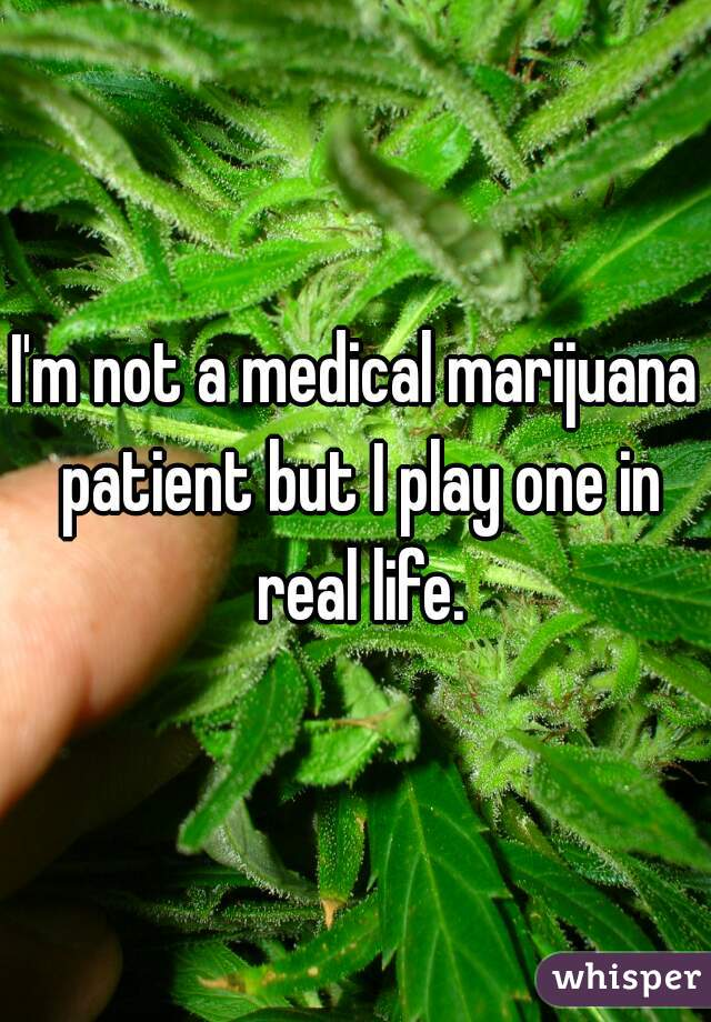 I'm not a medical marijuana patient but I play one in real life.