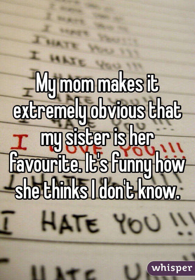 My mom makes it extremely obvious that my sister is her favourite. It's funny how she thinks I don't know.
