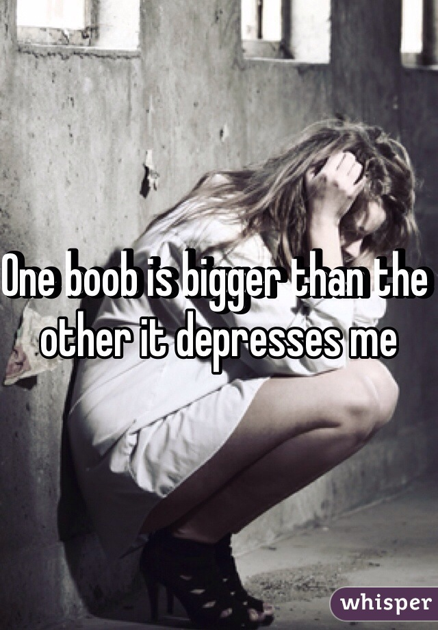 One boob is bigger than the other it depresses me
