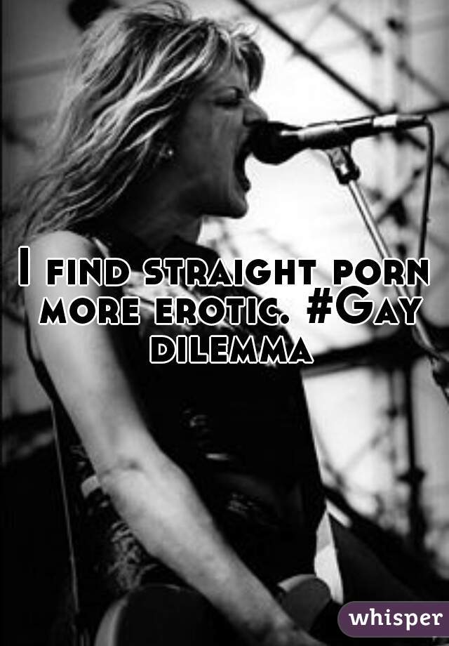 I find straight porn more erotic. #Gay dilemma