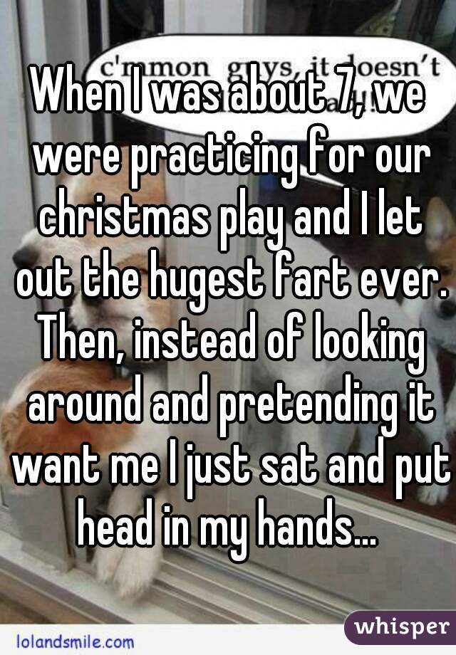 When I was about 7, we were practicing for our christmas play and I let out the hugest fart ever. Then, instead of looking around and pretending it want me I just sat and put head in my hands...