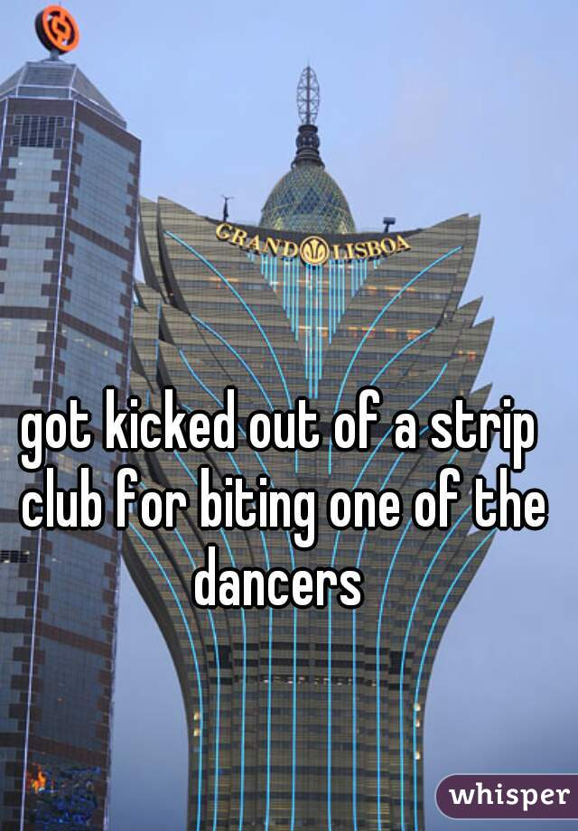 got kicked out of a strip club for biting one of the dancers