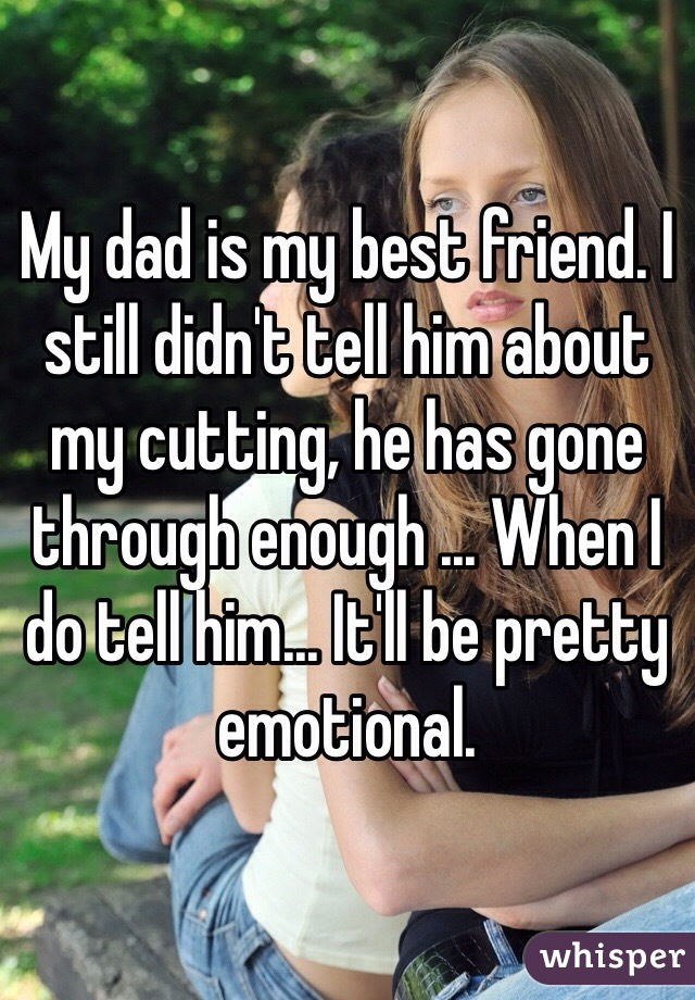My dad is my best friend. I still didn't tell him about my cutting, he has gone through enough ... When I do tell him... It'll be pretty emotional.