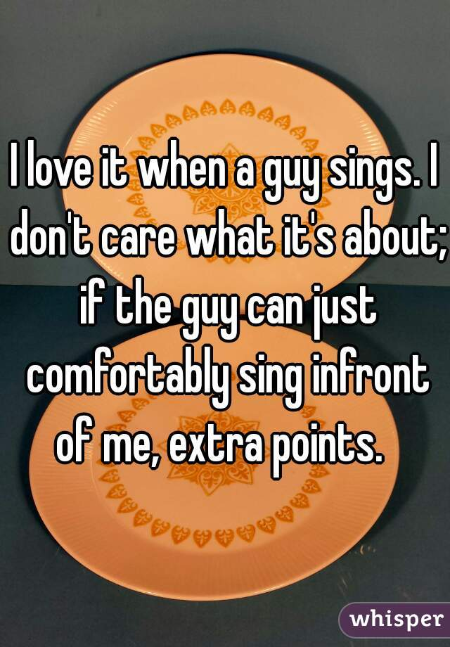 I love it when a guy sings. I don't care what it's about; if the guy can just comfortably sing infront of me, extra points.
