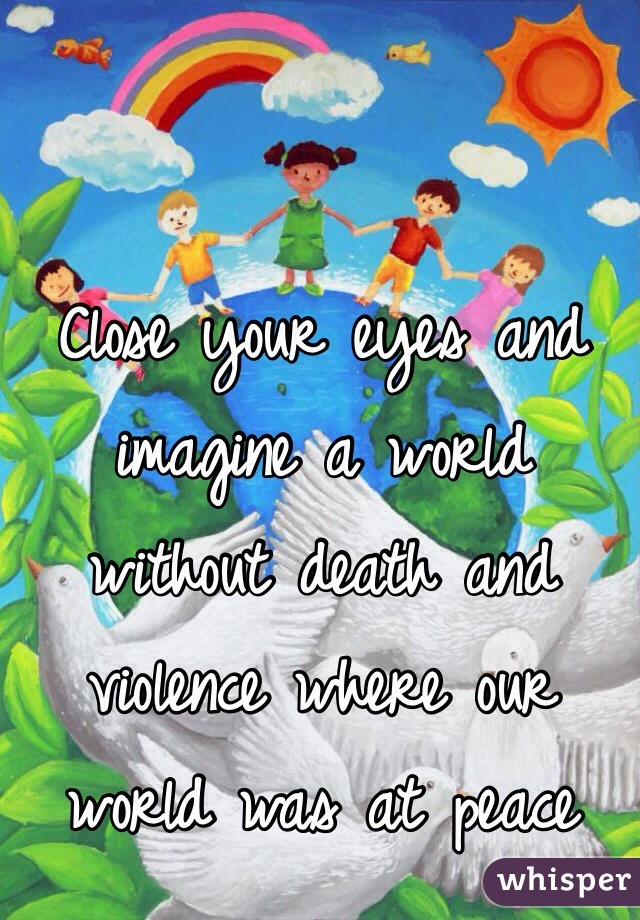 Close your eyes and imagine a world without death and violence where our world was at peace