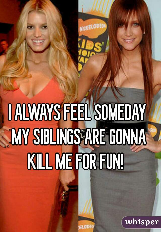 I ALWAYS FEEL SOMEDAY MY SIBLINGS ARE GONNA KILL ME FOR FUN!