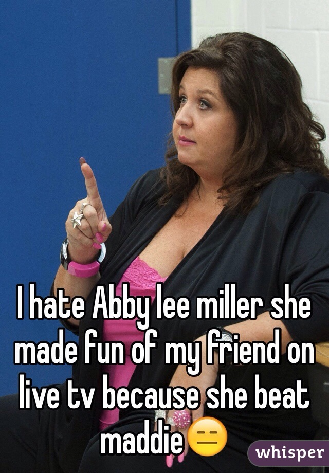 I hate Abby lee miller she made fun of my friend on live tv because she beat maddie😑