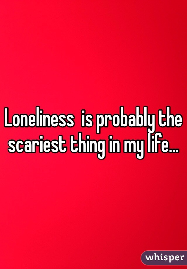 Loneliness  is probably the scariest thing in my life...