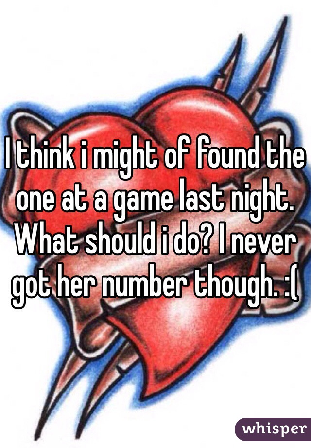 I think i might of found the one at a game last night. What should i do? I never got her number though. :(