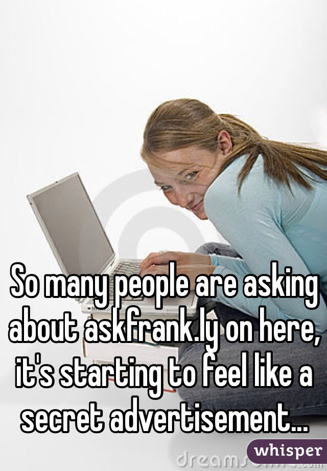 So many people are asking about askfrank.ly on here, it's starting to feel like a secret advertisement...