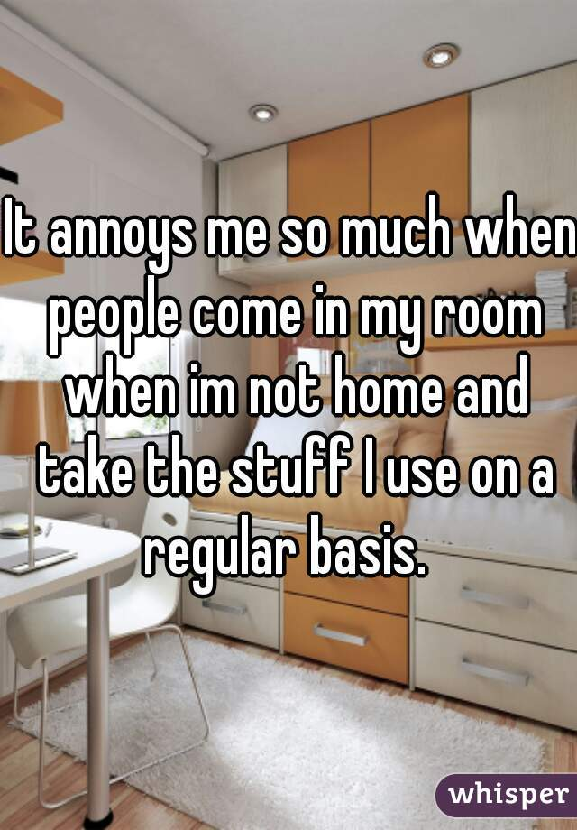 It annoys me so much when people come in my room when im not home and take the stuff I use on a regular basis.