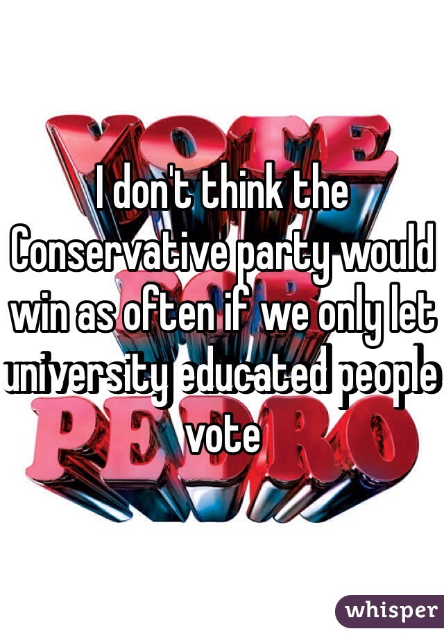 I don't think the Conservative party would win as often if we only let university educated people vote
