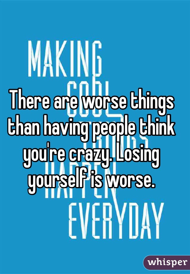 There are worse things than having people think you're crazy. Losing yourself is worse.