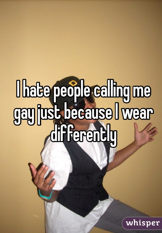 I hate people calling me gay just because I wear differently