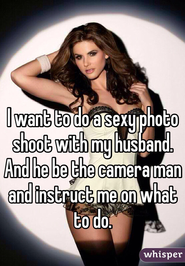 I want to do a sexy photo shoot with my husband. And he be the camera man and instruct me on what to do.