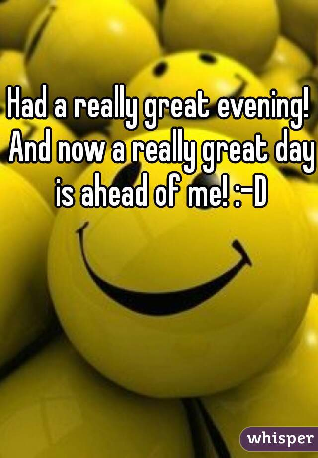 Had a really great evening! And now a really great day is ahead of me! :-D