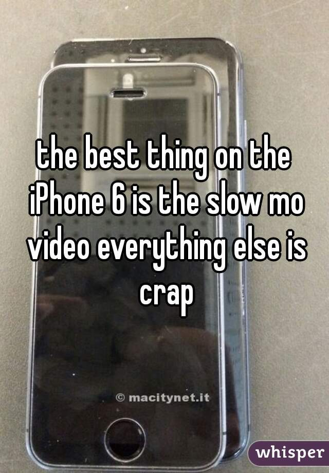 the best thing on the iPhone 6 is the slow mo video everything else is crap