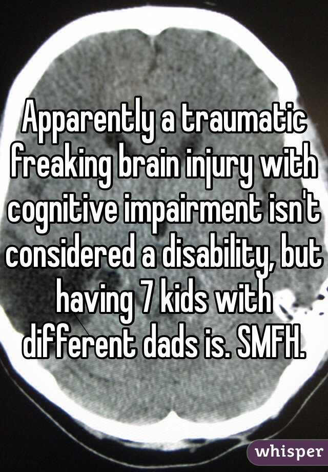 Apparently a traumatic freaking brain injury with cognitive impairment isn't considered a disability, but having 7 kids with different dads is. SMFH.