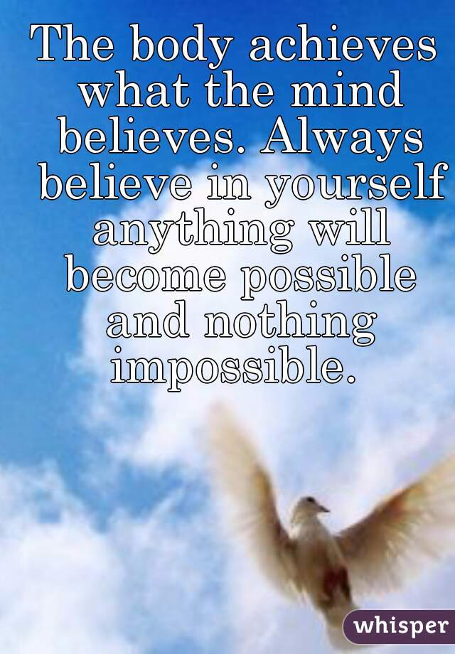 The body achieves what the mind believes. Always believe in yourself anything will become possible and nothing impossible.