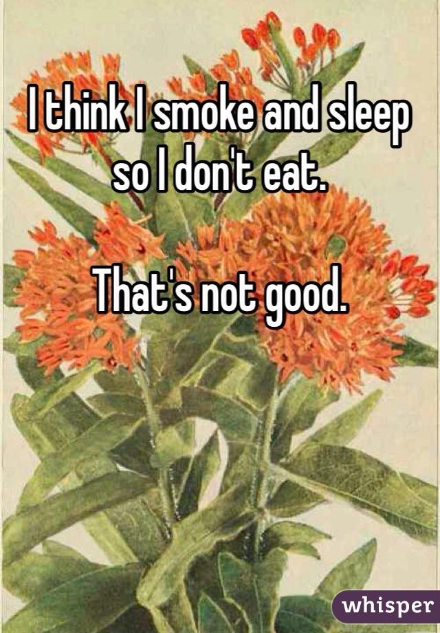 I think I smoke and sleep so I don't eat.   That's not good.