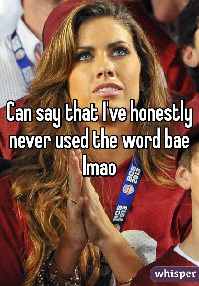 Can say that I've honestly never used the word bae lmao