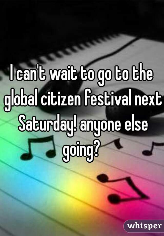 I can't wait to go to the global citizen festival next Saturday! anyone else going?