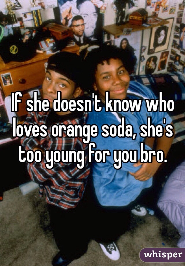 If she doesn't know who loves orange soda, she's too young for you bro.