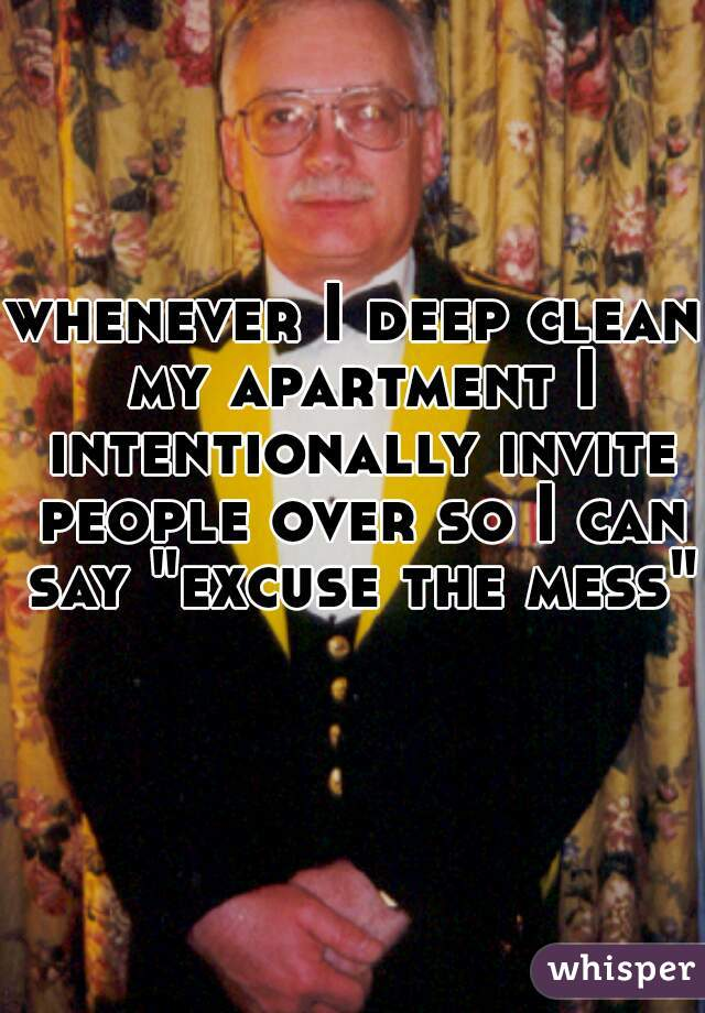 """whenever I deep clean my apartment I intentionally invite people over so I can say """"excuse the mess"""""""