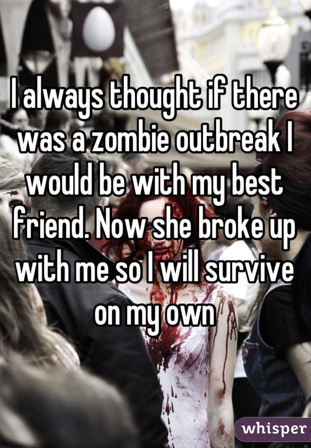I always thought if there was a zombie outbreak I would be with my best friend. Now she broke up with me so I will survive on my own