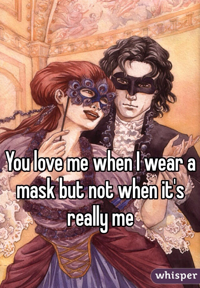 You love me when I wear a mask but not when it's really me