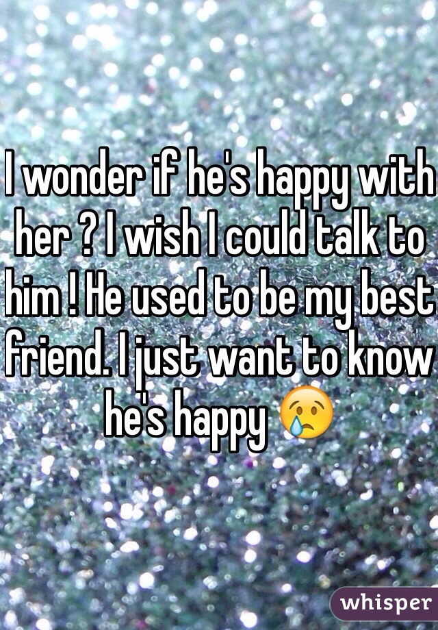 I wonder if he's happy with her ? I wish I could talk to him ! He used to be my best friend. I just want to know he's happy 😢