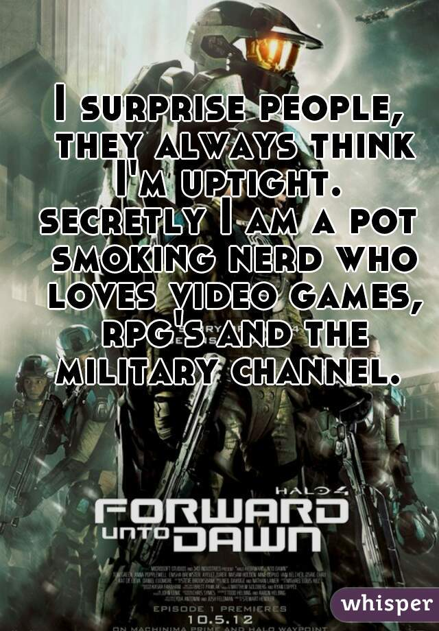 I surprise people, they always think I'm uptight.  secretly I am a pot smoking nerd who loves video games, rpg's and the military channel.
