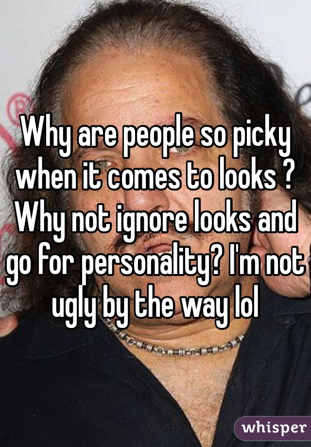Why are people so picky when it comes to looks ? Why not ignore looks and go for personality? I'm not ugly by the way lol