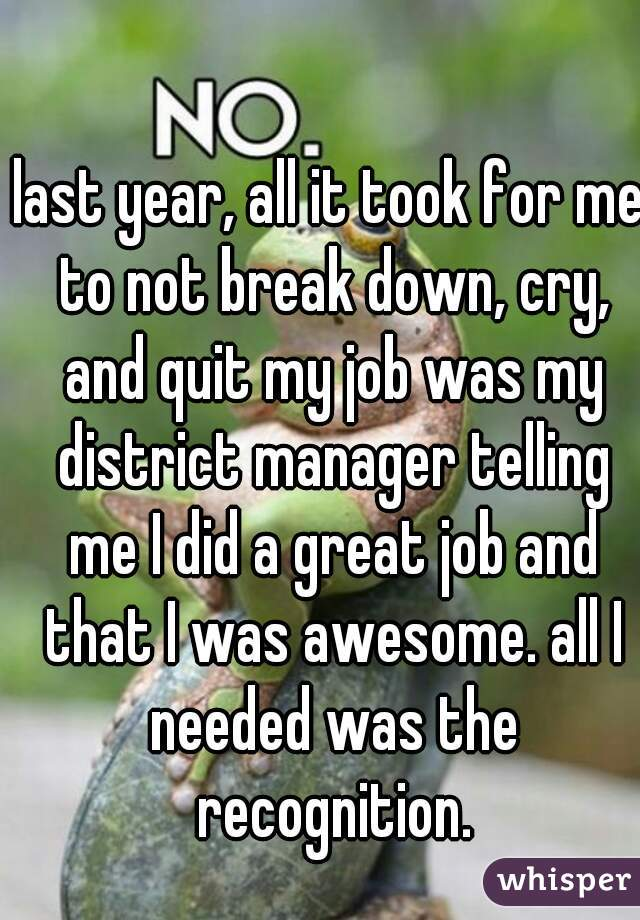 last year, all it took for me to not break down, cry, and quit my job was my district manager telling me I did a great job and that I was awesome. all I needed was the recognition.