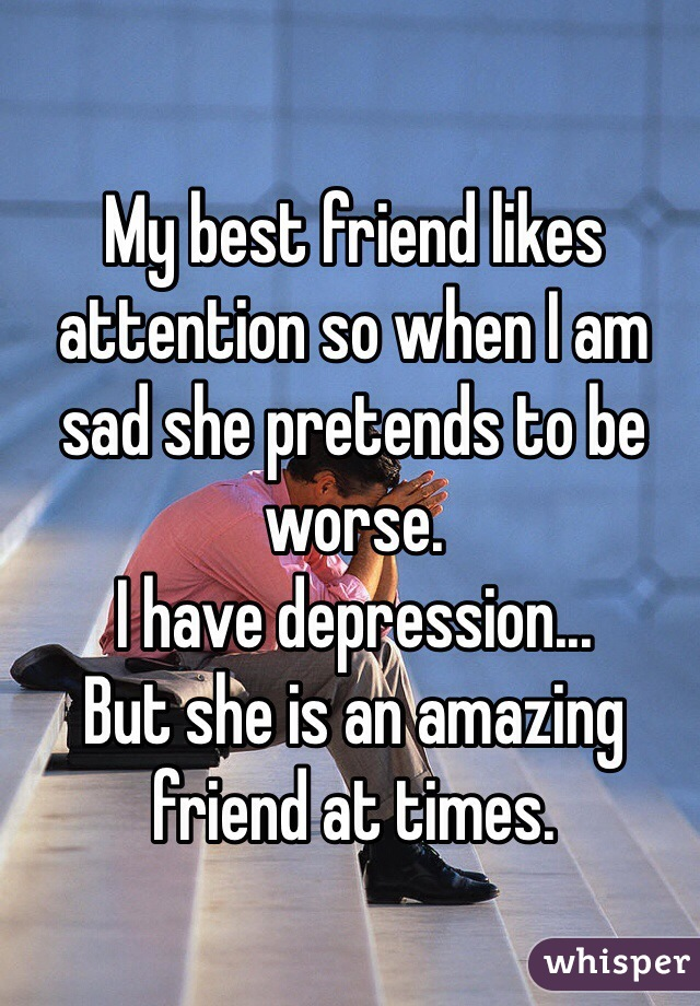 My best friend likes attention so when I am sad she pretends to be worse. I have depression... But she is an amazing friend at times.