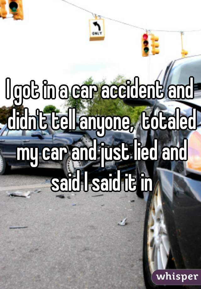 I got in a car accident and didn't tell anyone,  totaled my car and just lied and said I said it in