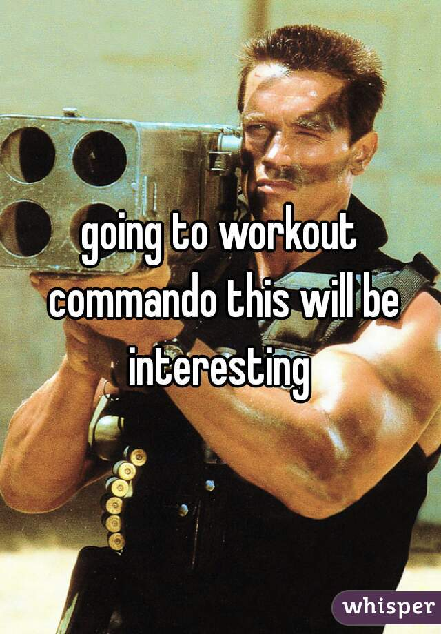going to workout commando this will be interesting