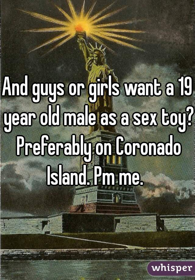 And guys or girls want a 19 year old male as a sex toy? Preferably on Coronado Island. Pm me.