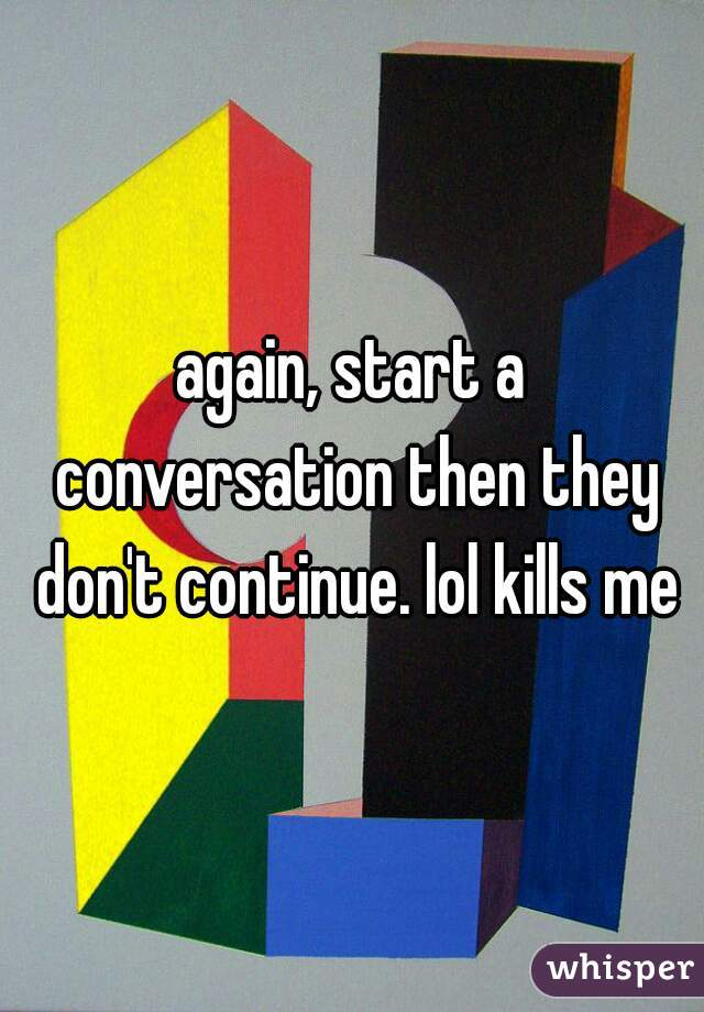 again, start a conversation then they don't continue. lol kills me