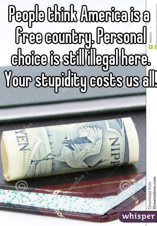 People think America is a free country. Personal choice is still illegal here. Your stupidity costs us all!