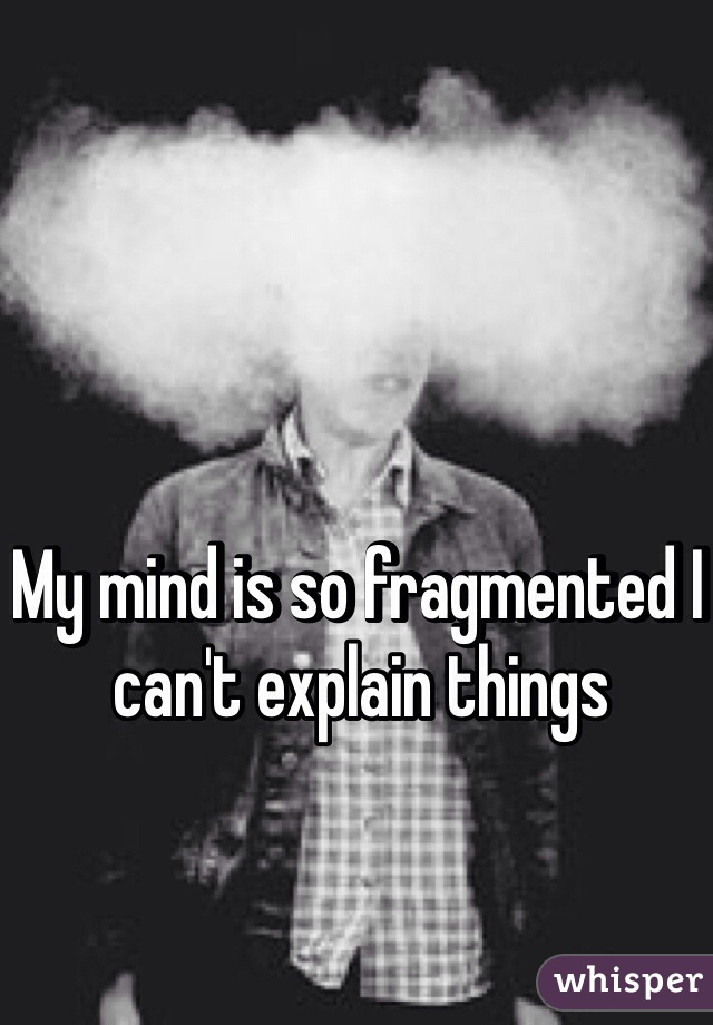 My mind is so fragmented I can't explain things