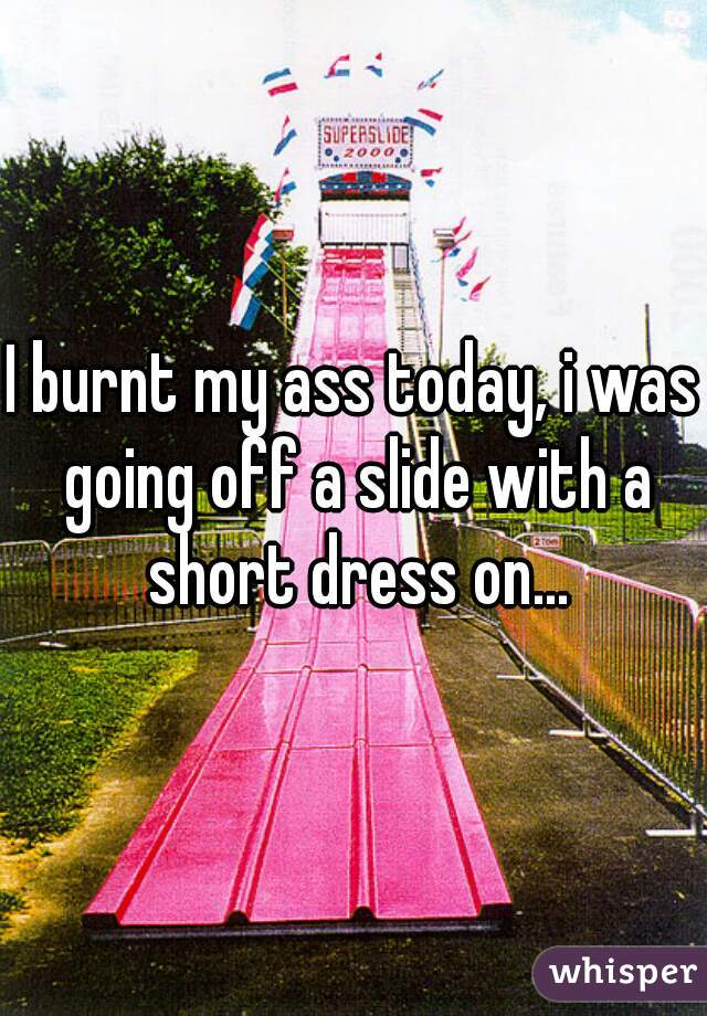 I burnt my ass today, i was going off a slide with a short dress on...