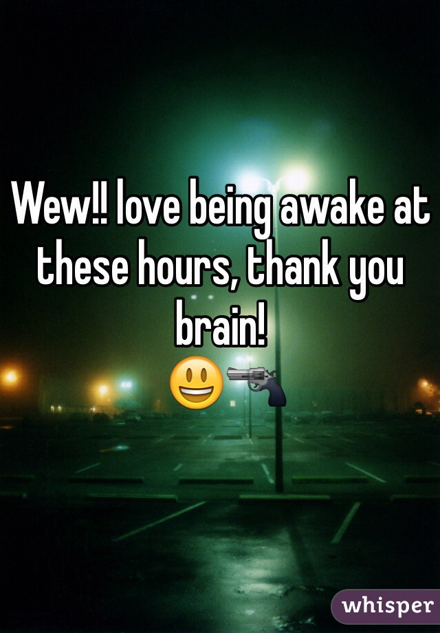 Wew!! love being awake at these hours, thank you brain!  😃🔫