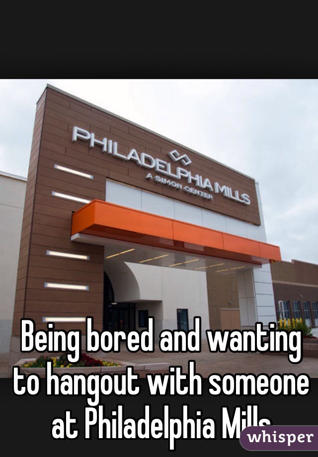 Being bored and wanting to hangout with someone at Philadelphia Mills