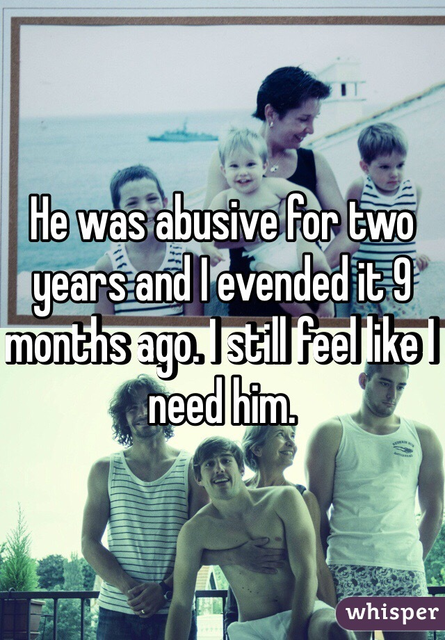 He was abusive for two years and I evended it 9 months ago. I still feel like I need him.