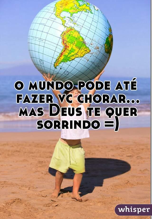 o mundo pode até fazer vc chorar... mas Deus te quer sorrindo =)
