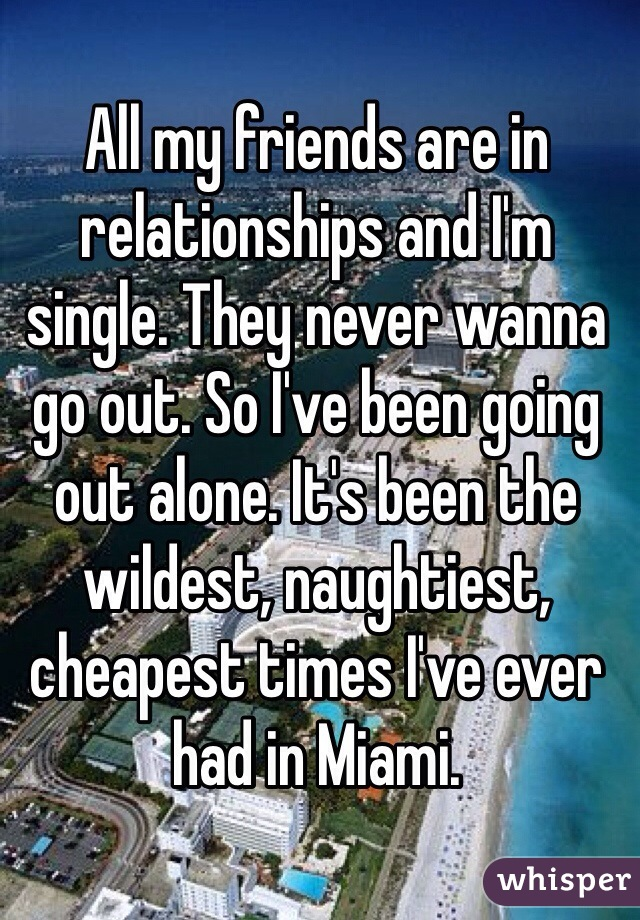 All my friends are in relationships and I'm single. They never wanna go out. So I've been going out alone. It's been the wildest, naughtiest, cheapest times I've ever had in Miami.